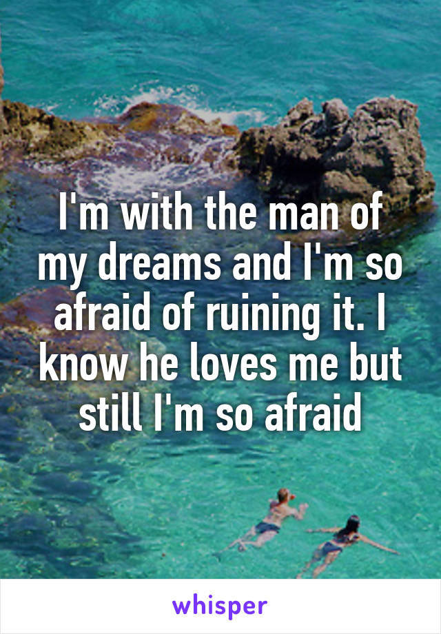 I'm with the man of my dreams and I'm so afraid of ruining it. I know he loves me but still I'm so afraid
