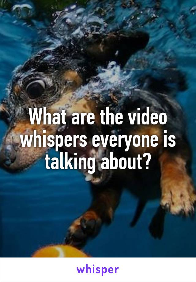 What are the video whispers everyone is talking about?