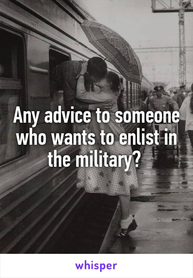 Any advice to someone who wants to enlist in the military?
