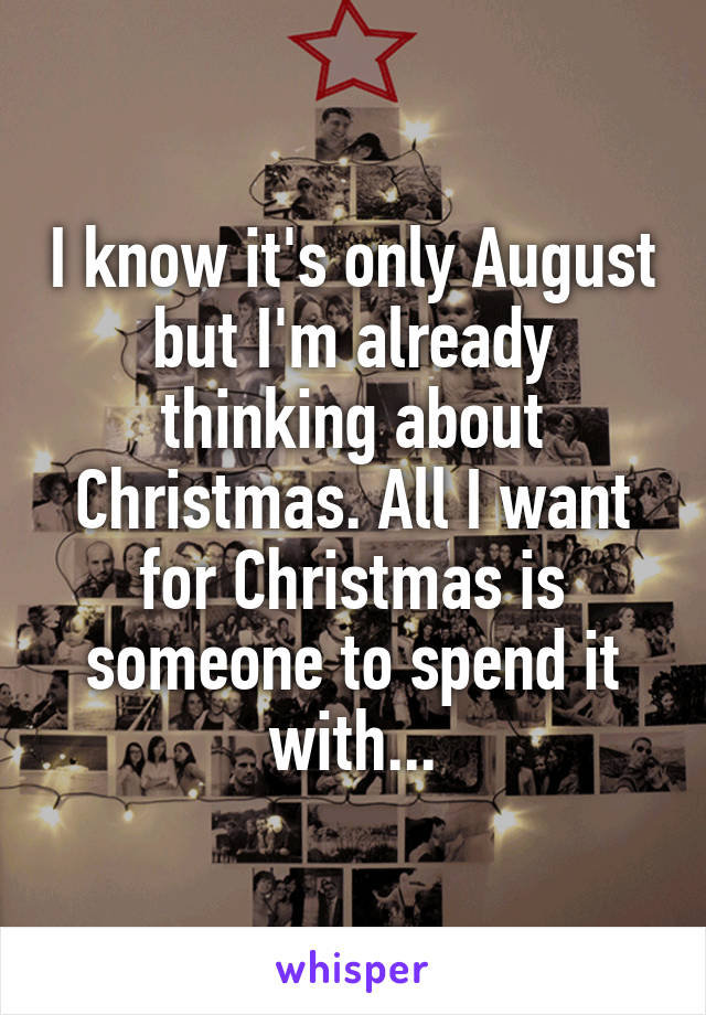 I know it's only August but I'm already thinking about Christmas. All I want for Christmas is someone to spend it with...