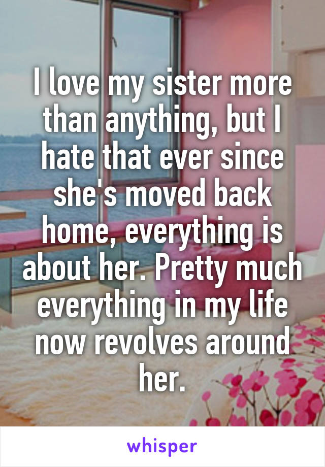 I love my sister more than anything, but I hate that ever since she's moved back home, everything is about her. Pretty much everything in my life now revolves around her.