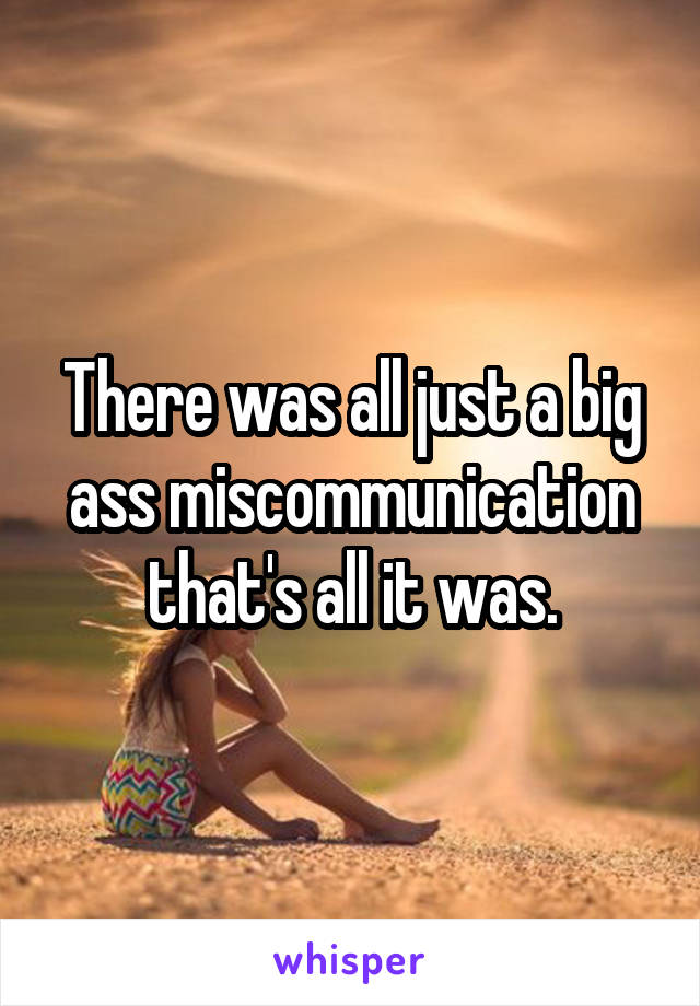 There was all just a big ass miscommunication that's all it was.