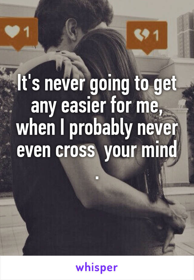 It's never going to get any easier for me, when I probably never even cross  your mind .