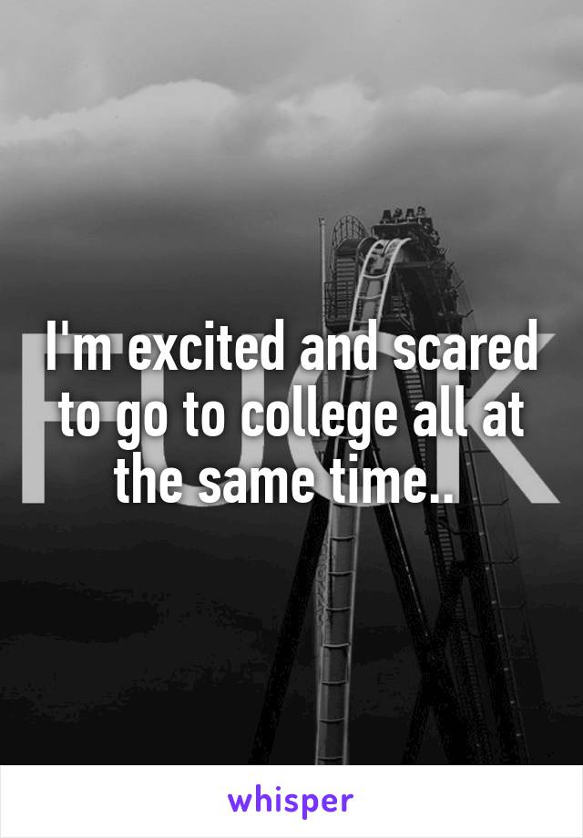 I'm excited and scared to go to college all at the same time..