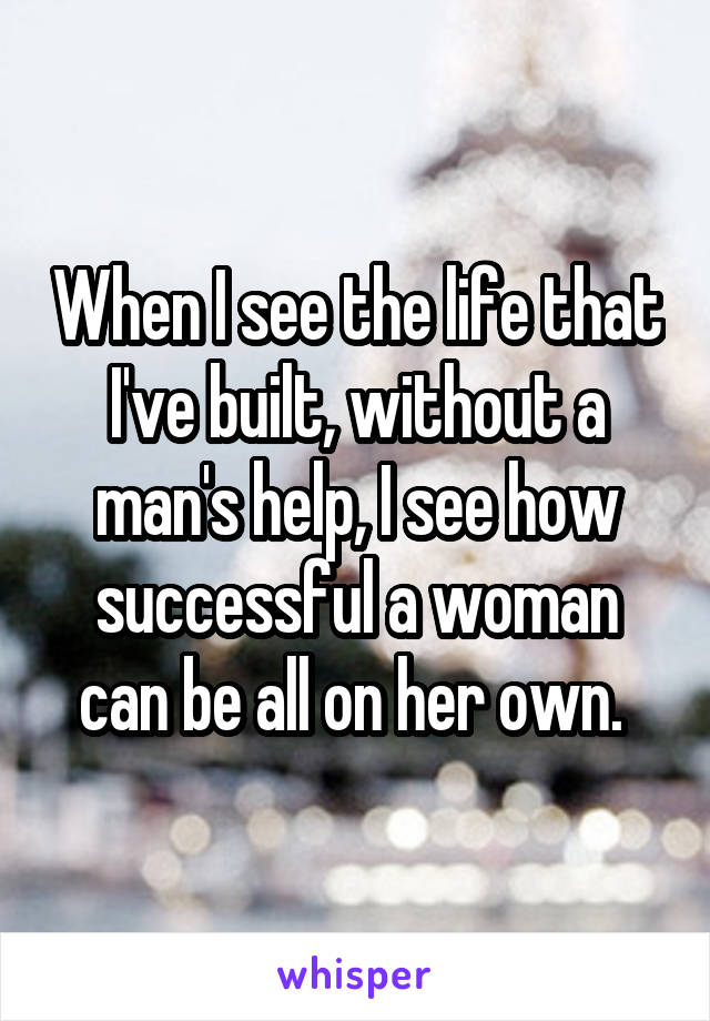 When I see the life that I've built, without a man's help, I see how successful a woman can be all on her own.