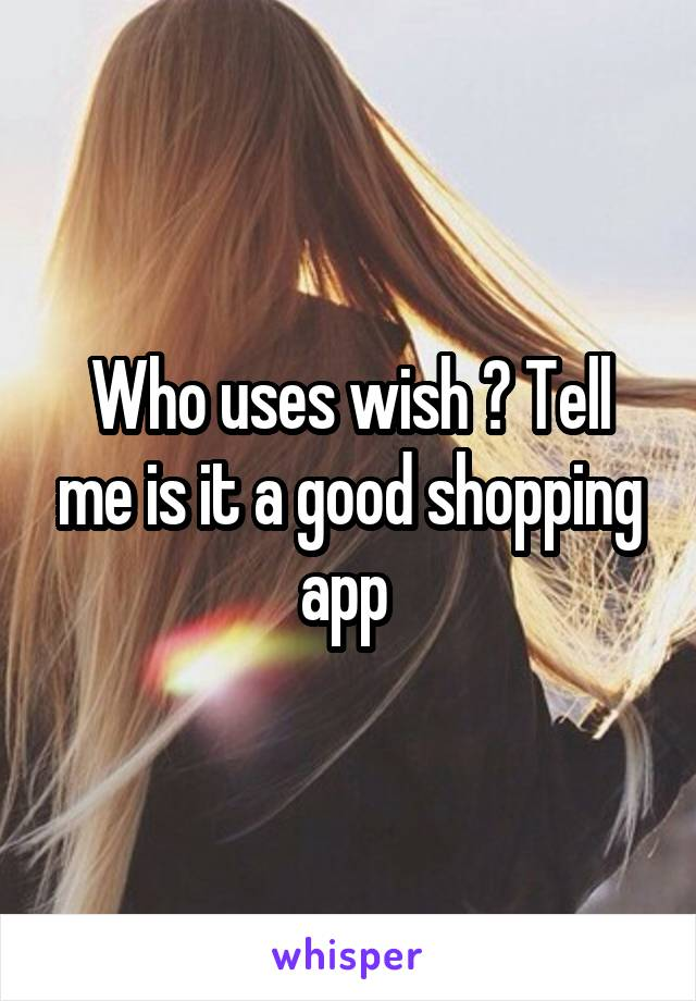 Who uses wish ? Tell me is it a good shopping app