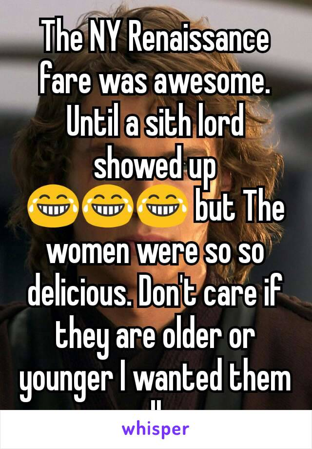 The NY Renaissance fare was awesome. Until a sith lord showed up 😂😂😂 but The women were so so delicious. Don't care if they are older or younger I wanted them all.