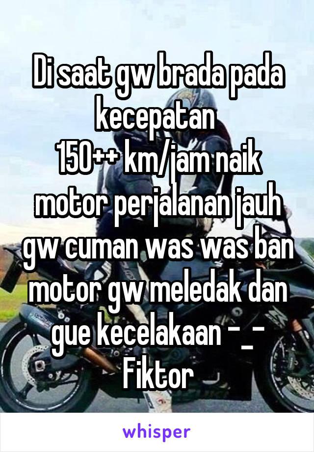 Di saat gw brada pada kecepatan  150++ km/jam naik motor perjalanan jauh gw cuman was was ban motor gw meledak dan gue kecelakaan -_- Fiktor