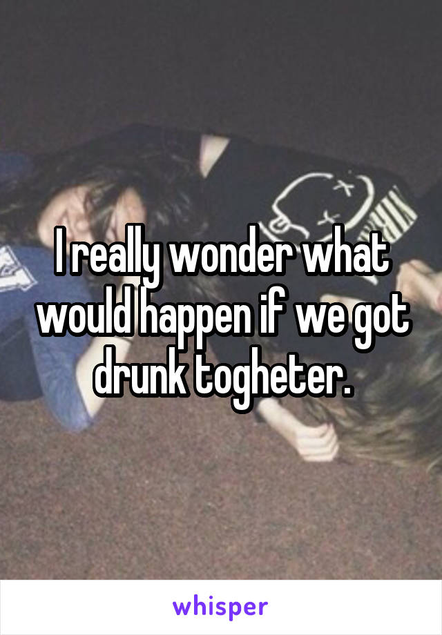 I really wonder what would happen if we got drunk togheter.
