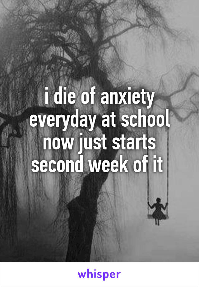 i die of anxiety everyday at school now just starts second week of it