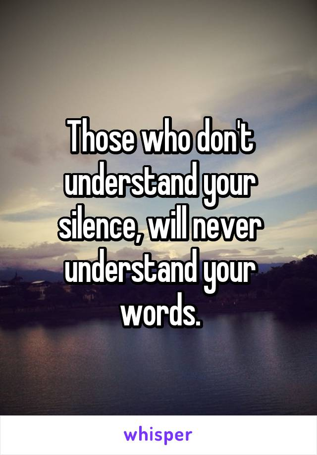 Those who don't understand your silence, will never understand your words.