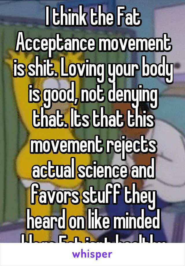 I think the Fat Acceptance movement is shit. Loving your body is good, not denying that. Its that this movement rejects actual science and favors stuff they heard on like minded blogs Fat isnt healthy