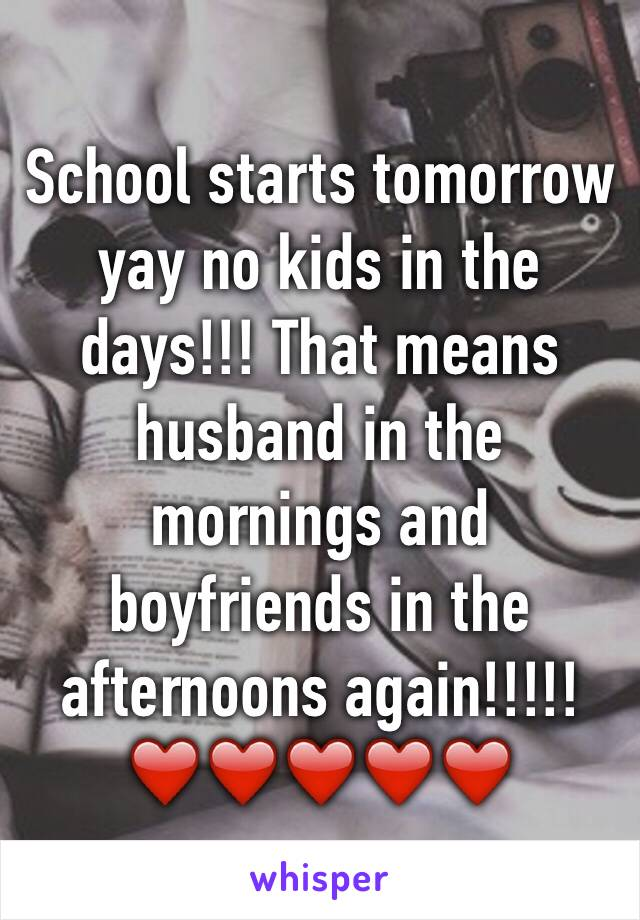 School starts tomorrow yay no kids in the days!!! That means husband in the mornings and boyfriends in the afternoons again!!!!! ❤️❤️❤️❤️❤️