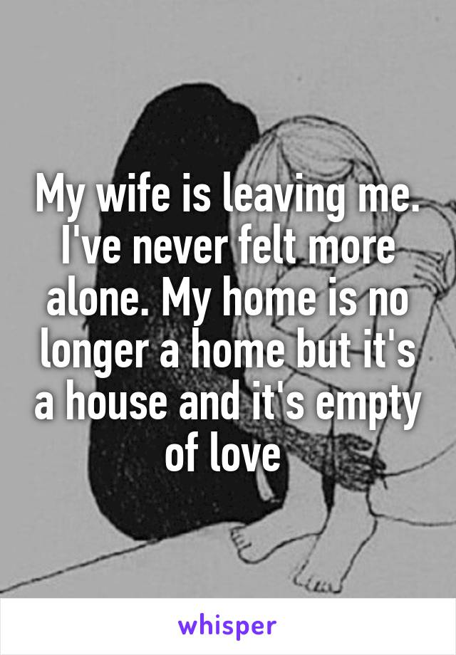 My wife is leaving me. I've never felt more alone. My home is no longer a home but it's a house and it's empty of love