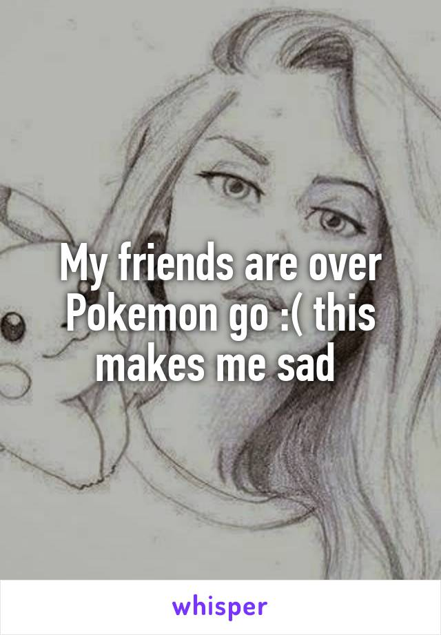 My friends are over Pokemon go :( this makes me sad