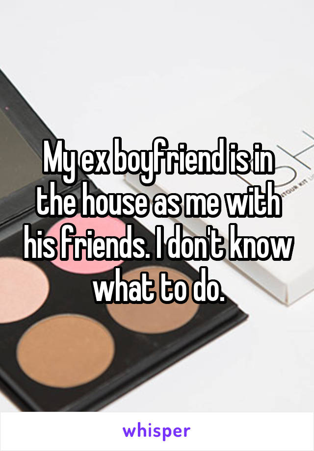 My ex boyfriend is in the house as me with his friends. I don't know what to do.