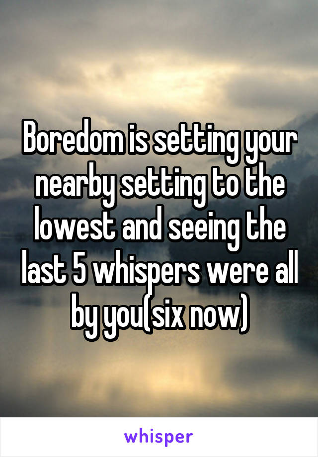 Boredom is setting your nearby setting to the lowest and seeing the last 5 whispers were all by you(six now)