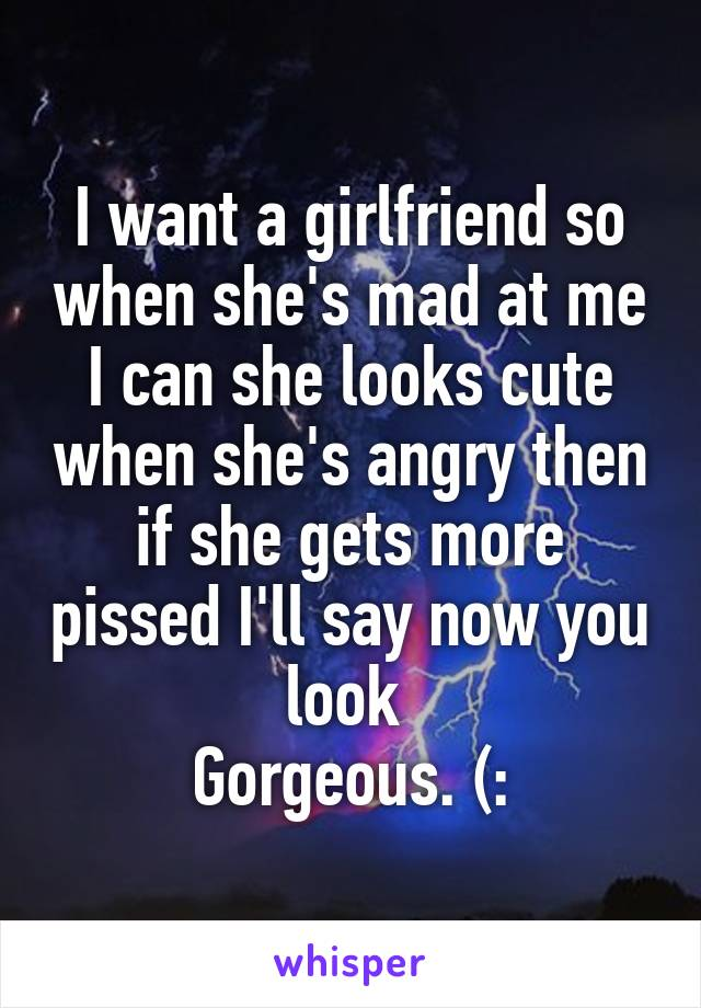 I want a girlfriend so when she's mad at me I can she looks cute when she's angry then if she gets more pissed I'll say now you look  Gorgeous. (: