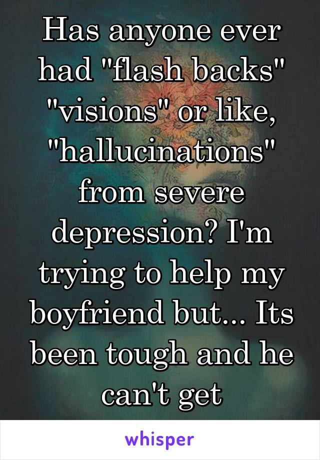 """Has anyone ever had """"flash backs"""" """"visions"""" or like, """"hallucinations"""" from severe depression? I'm trying to help my boyfriend but... Its been tough and he can't get professional help"""