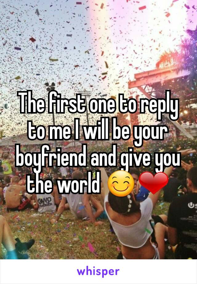 The first one to reply to me I will be your boyfriend and give you the world 😊❤