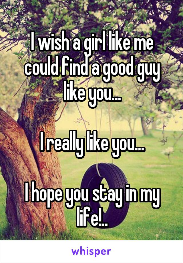 I wish a girl like me could find a good guy like you...  I really like you...  I hope you stay in my life!..