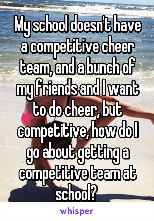My school doesn't have a competitive cheer team, and a bunch of my friends and I want to do cheer, but competitive, how do I go about getting a competitive team at school?