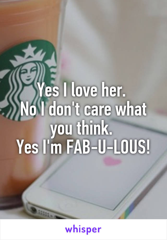 Yes I love her.  No I don't care what you think.  Yes I'm FAB-U-LOUS!