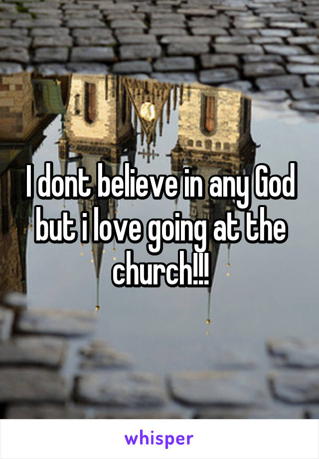 I dont believe in any God but i love going at the church!!!