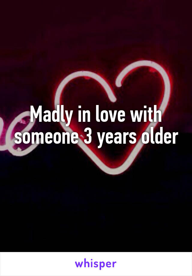 Madly in love with someone 3 years older