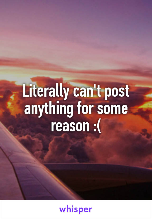 Literally can't post anything for some reason :(