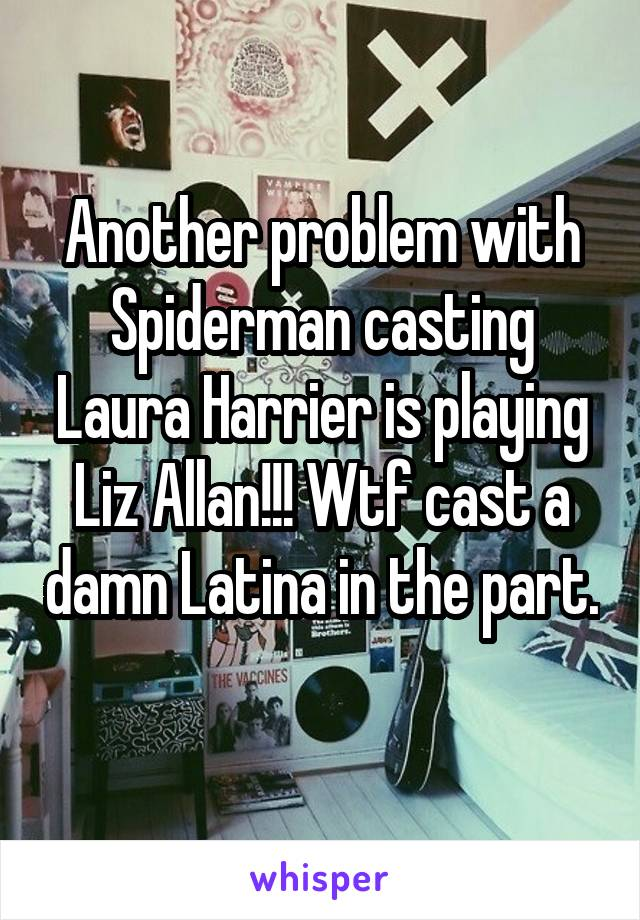 Another problem with Spiderman casting Laura Harrier is playing Liz Allan!!! Wtf cast a damn Latina in the part.