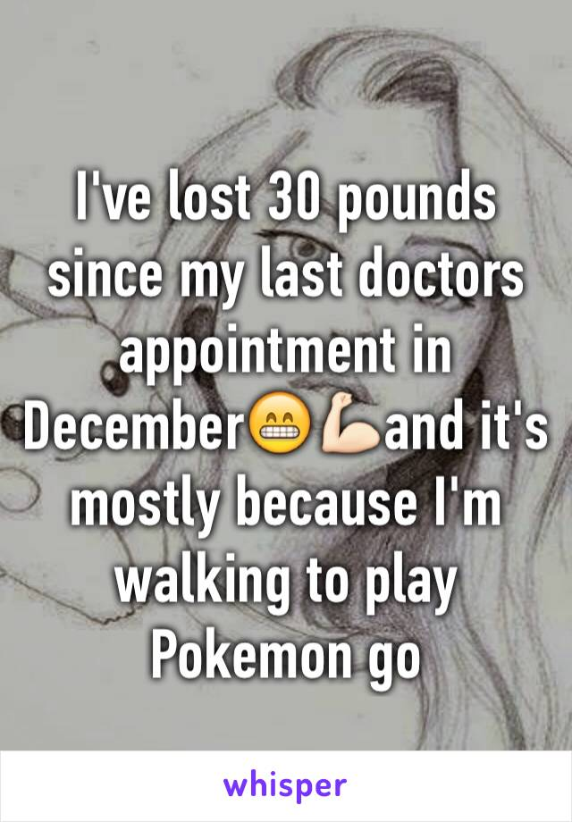 I've lost 30 pounds since my last doctors appointment in December😁💪🏻and it's mostly because I'm walking to play Pokemon go