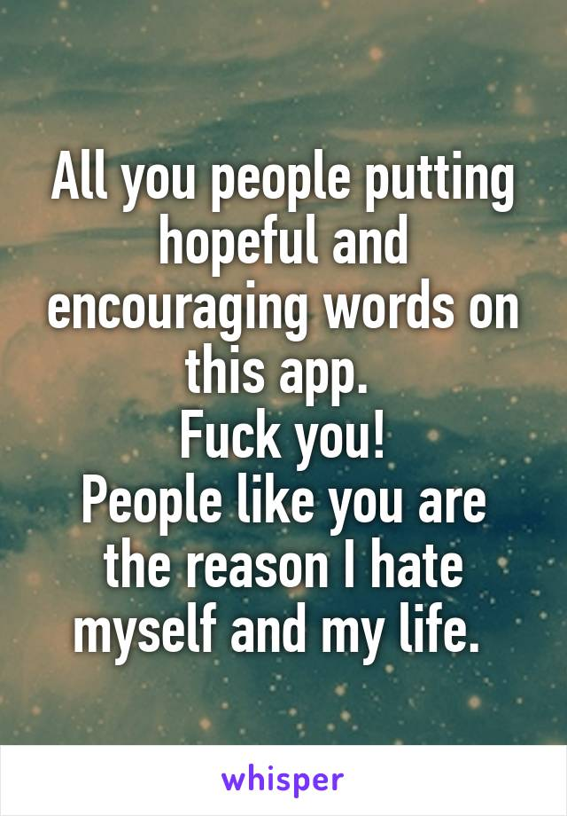 All you people putting hopeful and encouraging words on this app.  Fuck you! People like you are the reason I hate myself and my life.