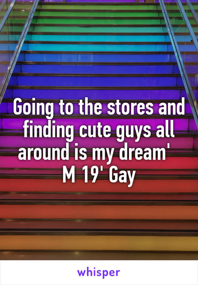 Going to the stores and finding cute guys all around is my dream'   M 19' Gay