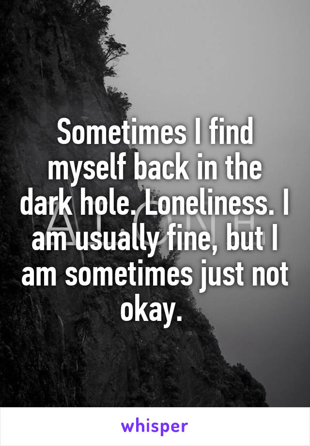 Sometimes I find myself back in the dark hole. Loneliness. I am usually fine, but I am sometimes just not okay.