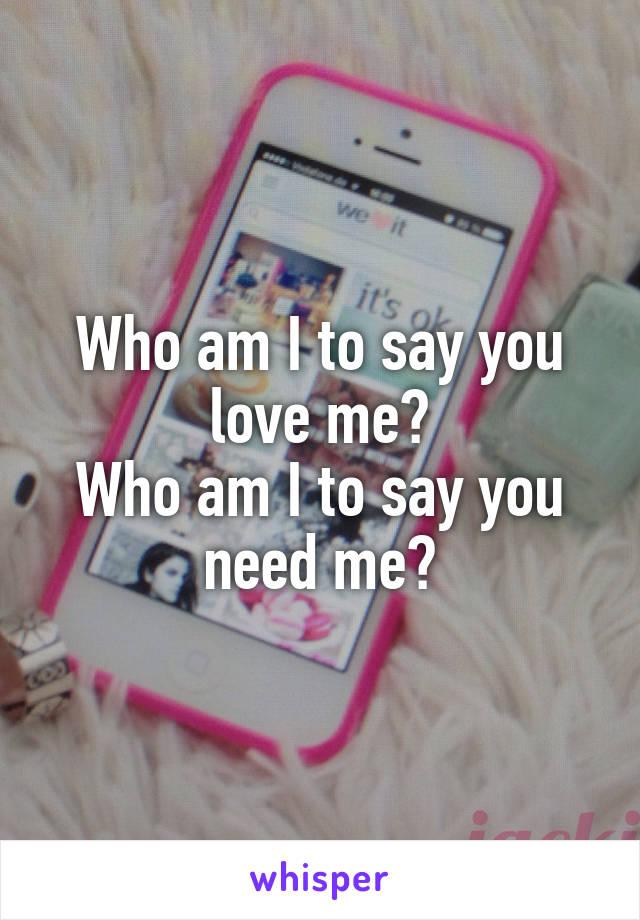 Who am I to say you love me? Who am I to say you need me?