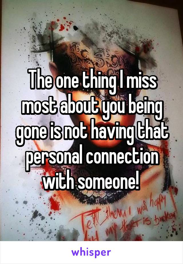 The one thing I miss most about you being gone is not having that personal connection with someone!