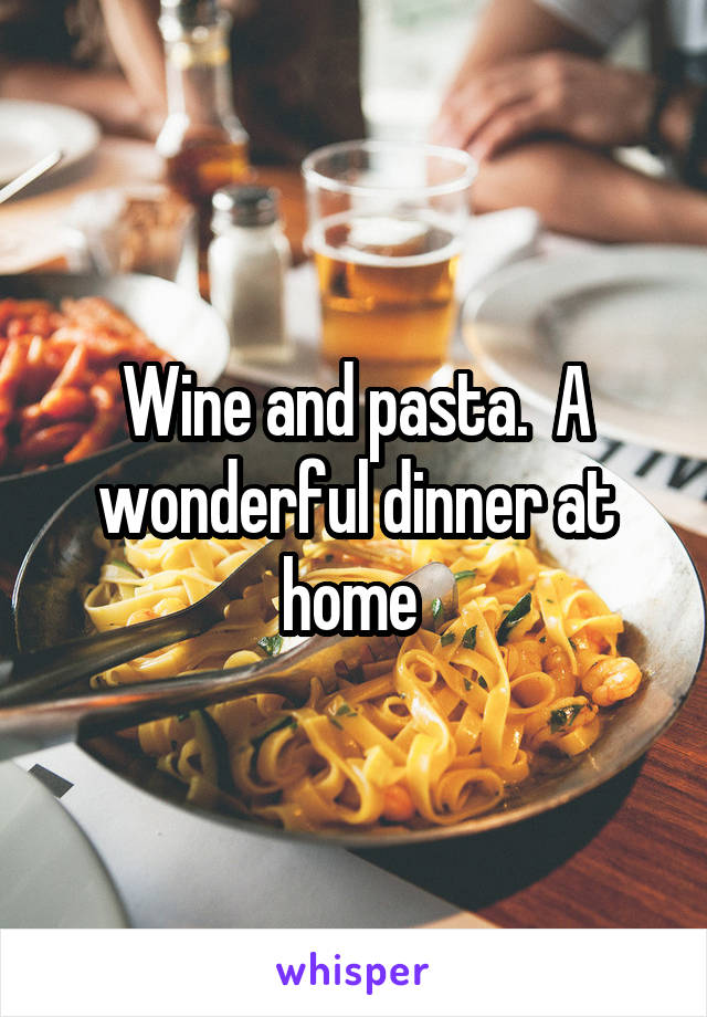 Wine and pasta.  A wonderful dinner at home
