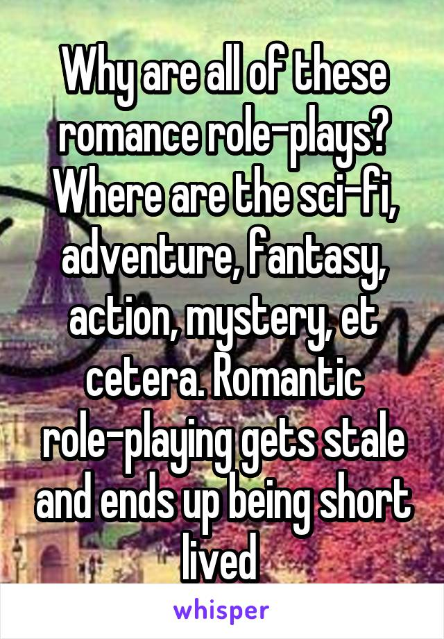 Why are all of these romance role-plays? Where are the sci-fi, adventure, fantasy, action, mystery, et cetera. Romantic role-playing gets stale and ends up being short lived