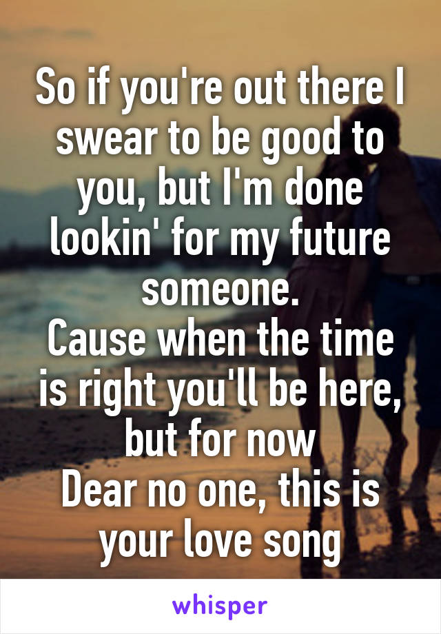 So if you're out there I swear to be good to you, but I'm done lookin' for my future someone. Cause when the time is right you'll be here, but for now Dear no one, this is your love song