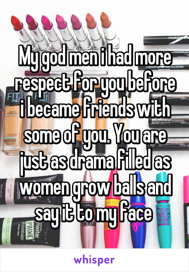 My god men i had more respect for you before i became friends with some of you. You are just as drama filled as women grow balls and say it to my face