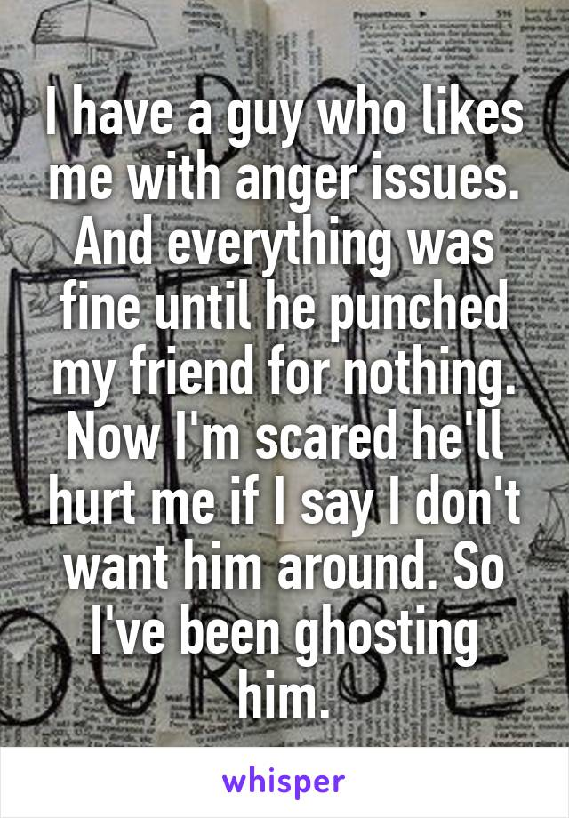 I have a guy who likes me with anger issues. And everything was fine until he punched my friend for nothing. Now I'm scared he'll hurt me if I say I don't want him around. So I've been ghosting him.