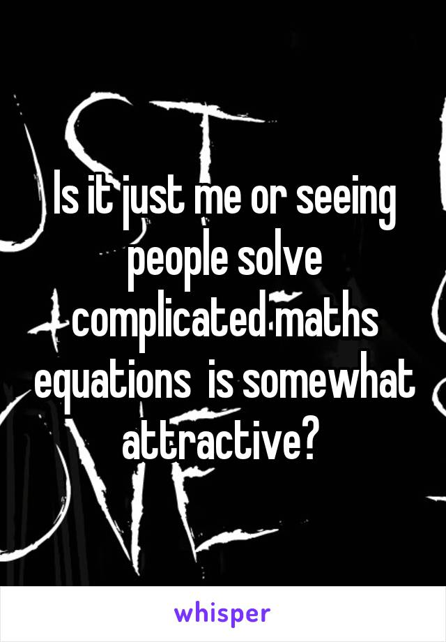Is it just me or seeing people solve complicated maths equations  is somewhat attractive?