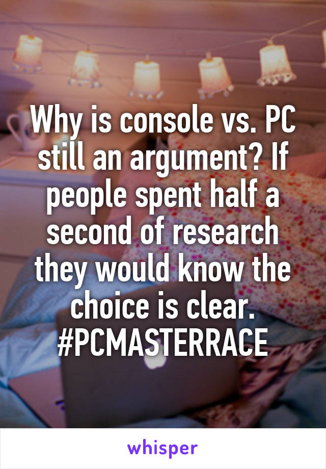 Why is console vs. PC still an argument? If people spent half a second of research they would know the choice is clear. #PCMASTERRACE