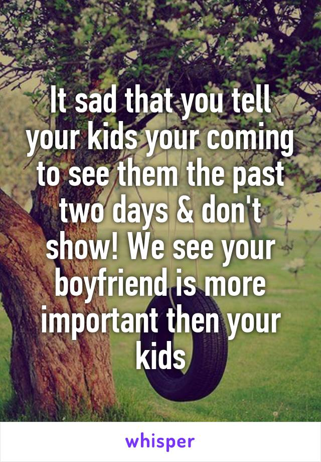 It sad that you tell your kids your coming to see them the past two days & don't show! We see your boyfriend is more important then your kids