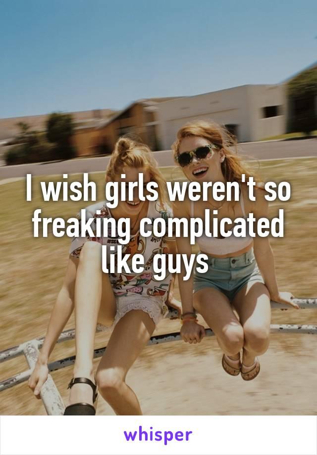 I wish girls weren't so freaking complicated like guys