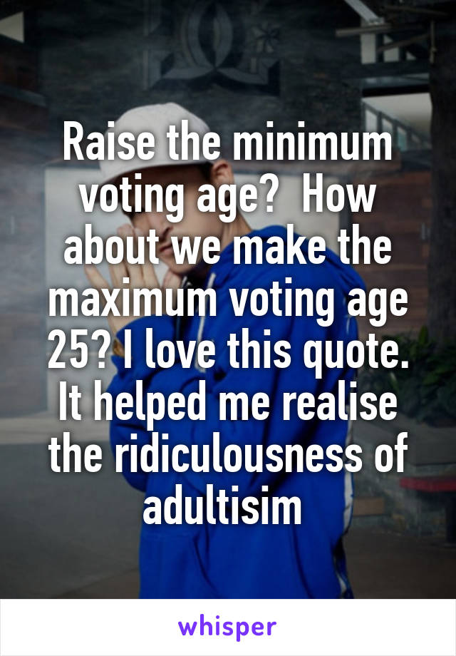 Raise the minimum voting age?  How about we make the maximum voting age 25? I love this quote. It helped me realise the ridiculousness of adultisim