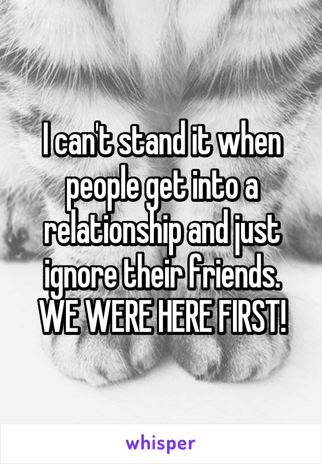 I can't stand it when people get into a relationship and just ignore their friends. WE WERE HERE FIRST!