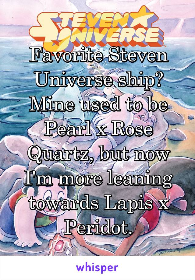 Favorite Steven Universe ship? Mine used to be Pearl x Rose Quartz, but now I'm more leaning towards Lapis x Peridot.