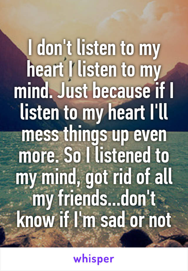I don't listen to my heart I listen to my mind. Just because if I listen to my heart I'll mess things up even more. So I listened to my mind, got rid of all my friends...don't know if I'm sad or not